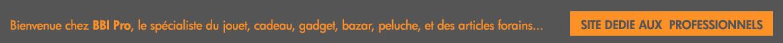 Bienvenue chez BBI-PRO.COM, le spécialiste du jouet, cadeau,  gadget, bazar, peluche, et des articles forains...